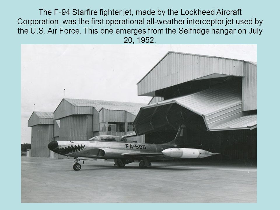 The F-94 Starfire fighter jet, made by the Lockheed Aircraft Corporation, was the first operational all-weather interceptor jet used by the U.S. Air F