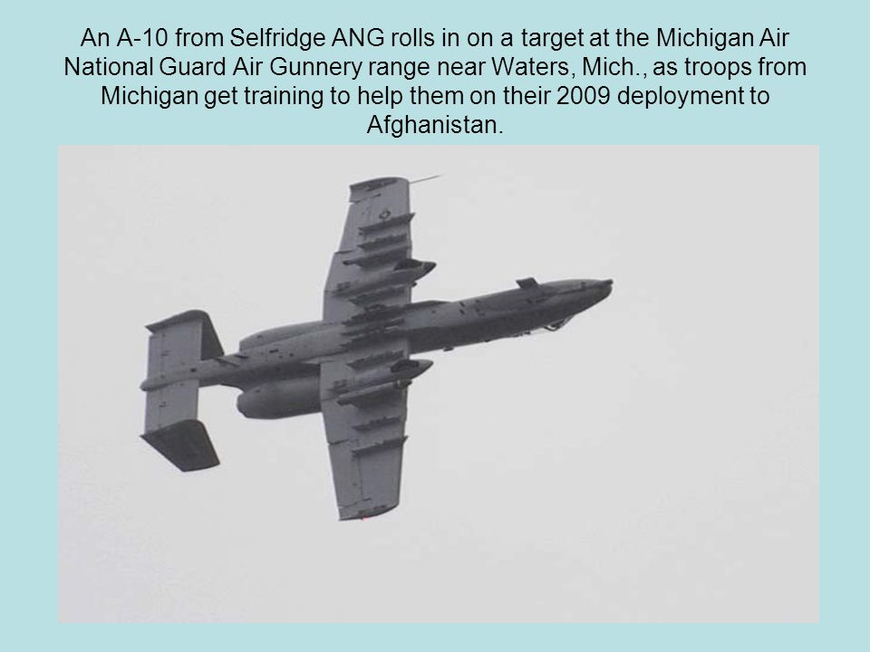 An A-10 from Selfridge ANG rolls in on a target at the Michigan Air National Guard Air Gunnery range near Waters, Mich., as troops from Michigan get t