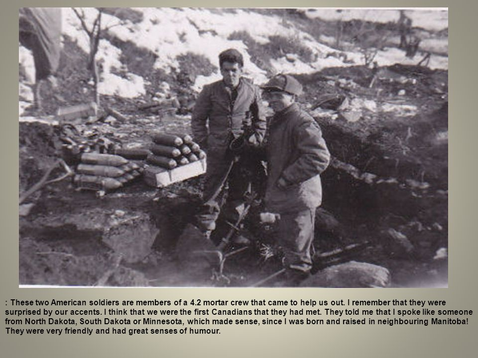 : These two American soldiers are members of a 4.2 mortar crew that came to help us out. I remember that they were surprised by our accents. I think t