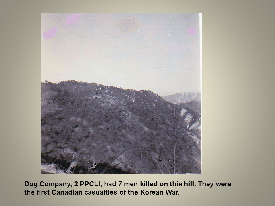 Dog Company, 2 PPCLI, had 7 men killed on this hill. They were the first Canadian casualties of the Korean War.