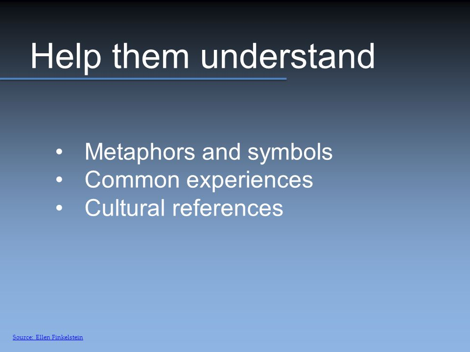 Help them understand Metaphors and symbols Common experiences Cultural references Source: Ellen Finkelstein