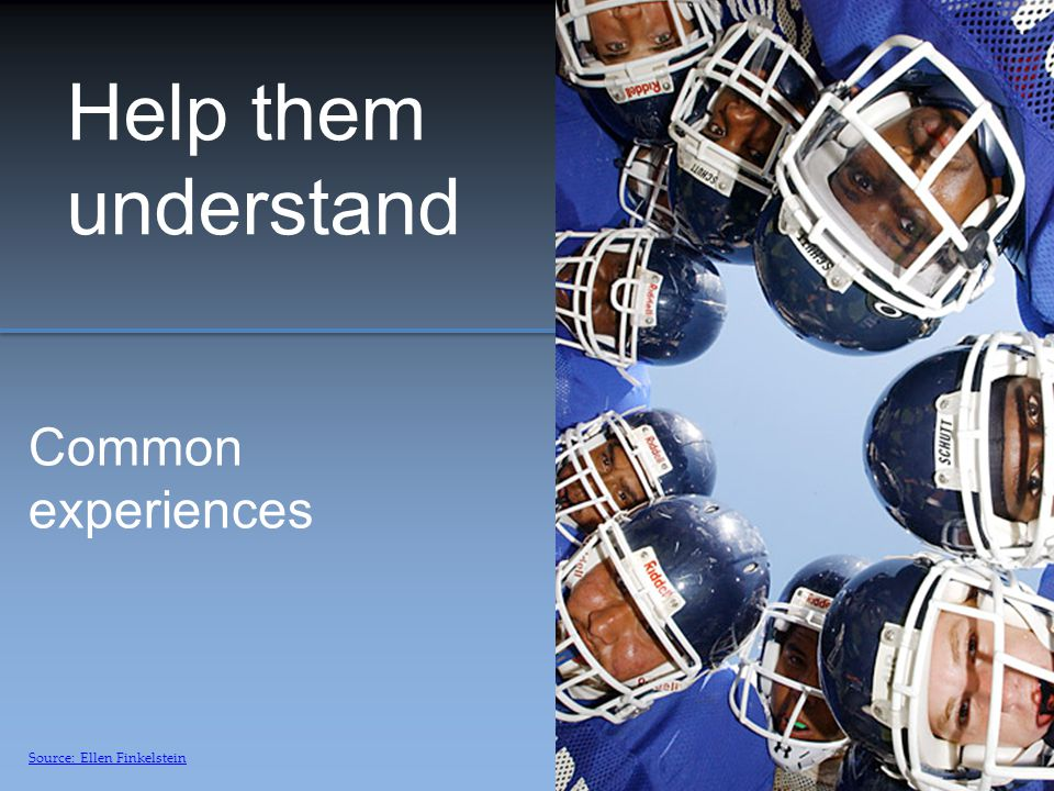 Help them understand Common experiences Source: Ellen Finkelstein