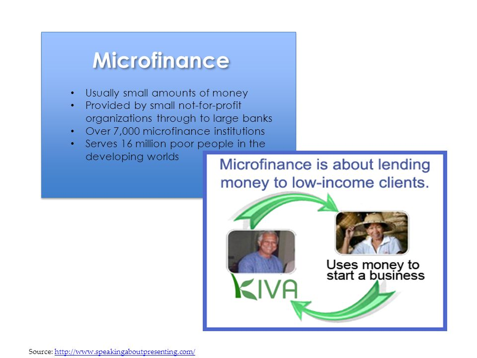 Microfinance Usually small amounts of money Provided by small not-for-profit organizations through to large banks Over 7,000 microfinance institutions Serves 16 million poor people in the developing worlds Source: http://www.speakingaboutpresenting.com/http://www.speakingaboutpresenting.com/