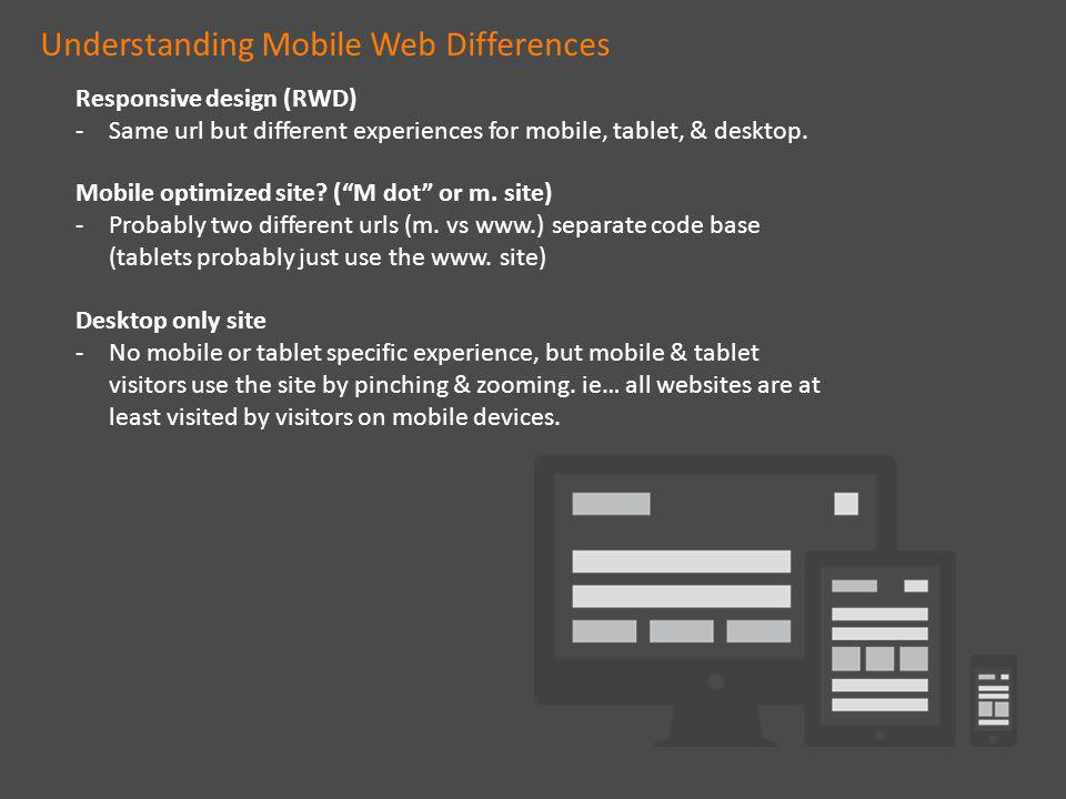 Understanding Mobile Web Differences Responsive design (RWD) -Same url but different experiences for mobile, tablet, & desktop.