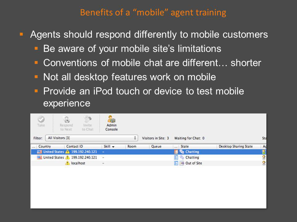 Agents should respond differently to mobile customers Be aware of your mobile sites limitations Conventions of mobile chat are different… shorter Not all desktop features work on mobile Provide an iPod touch or device to test mobile experience Benefits of a mobile agent training