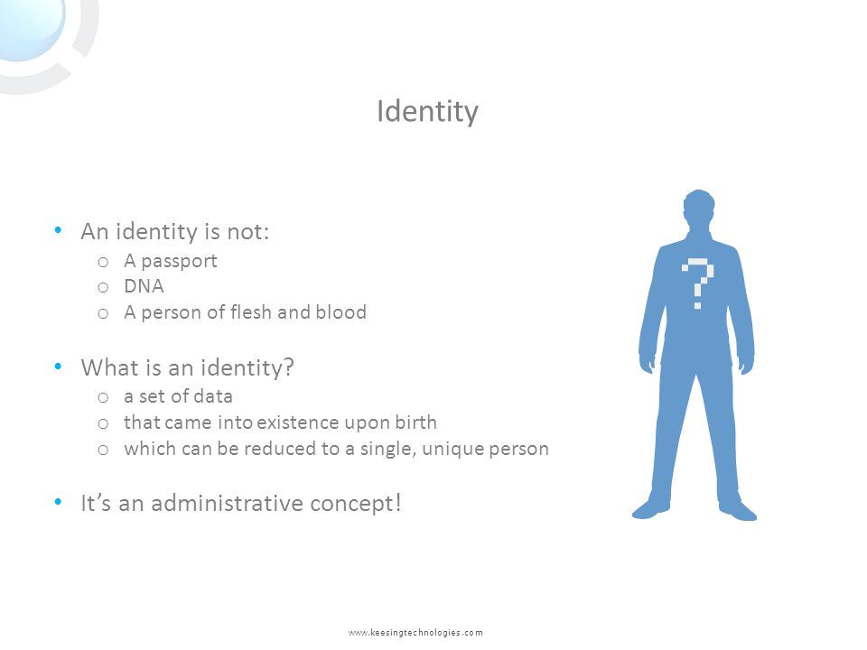 www.keesingtechnologies.com An identity is not: o A passport o DNA o A person of flesh and blood What is an identity? o a set of data o that came into