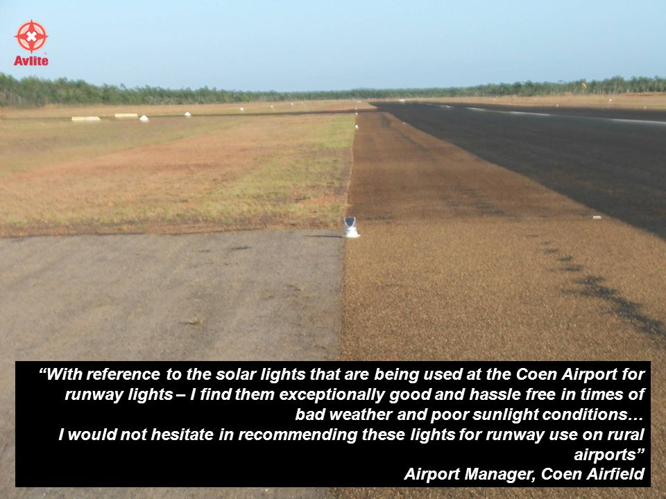 With reference to the solar lights that are being used at the Coen Airport for runway lights – I find them exceptionally good and hassle free in times