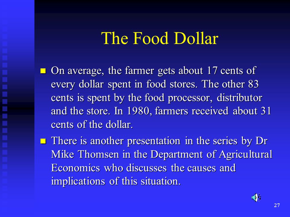 27 The Food Dollar On average, the farmer gets about 17 cents of every dollar spent in food stores. The other 83 cents is spent by the food processor,