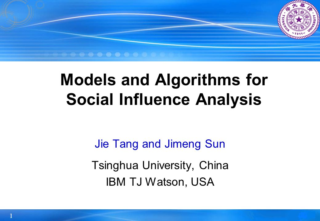 1 Models and Algorithms for Social Influence Analysis Jie Tang and Jimeng Sun Tsinghua University, China IBM TJ Watson, USA