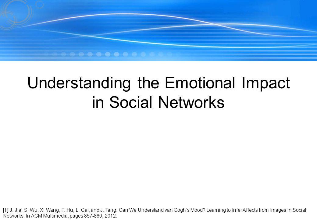 110 Understanding the Emotional Impact in Social Networks [1] J. Jia, S. Wu, X. Wang, P. Hu, L. Cai, and J. Tang. Can We Understand van Goghs Mood? Le