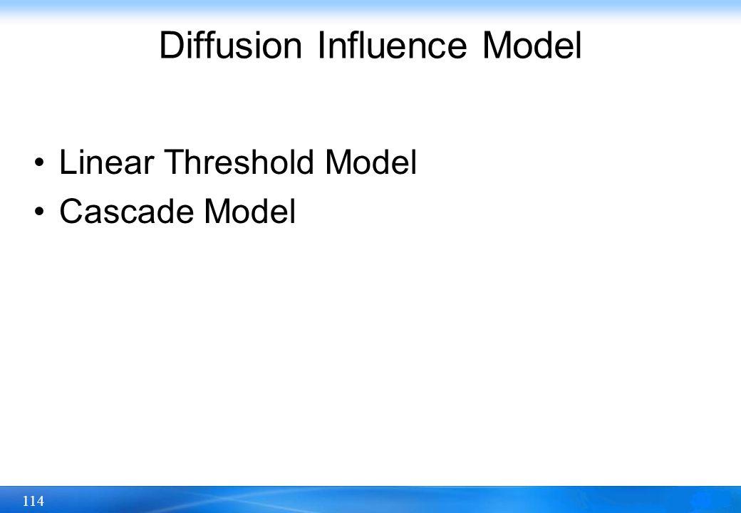114 Diffusion Influence Model Linear Threshold Model Cascade Model