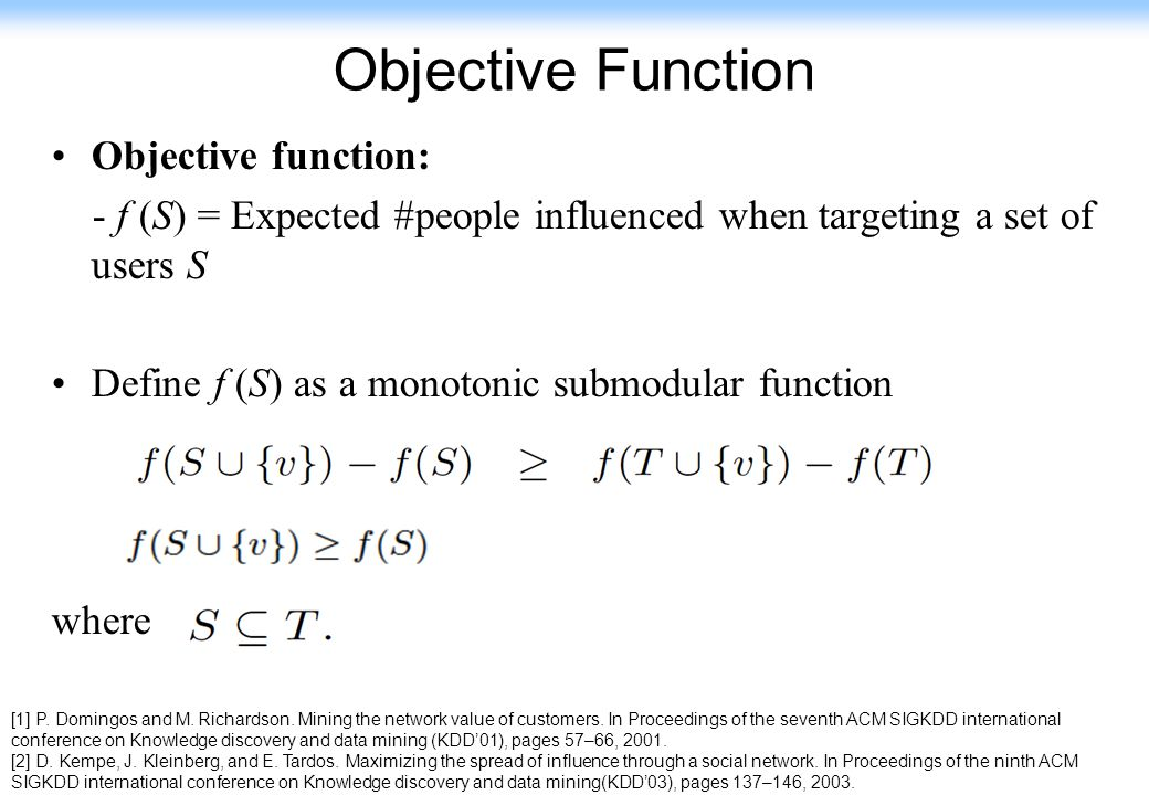 119 Objective Function Objective function: - f (S) = Expected #people influenced when targeting a set of users S Define f (S) as a monotonic submodula