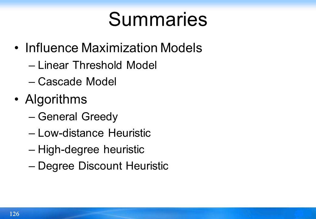 126 Summaries Influence Maximization Models –Linear Threshold Model –Cascade Model Algorithms –General Greedy –Low-distance Heuristic –High-degree heu