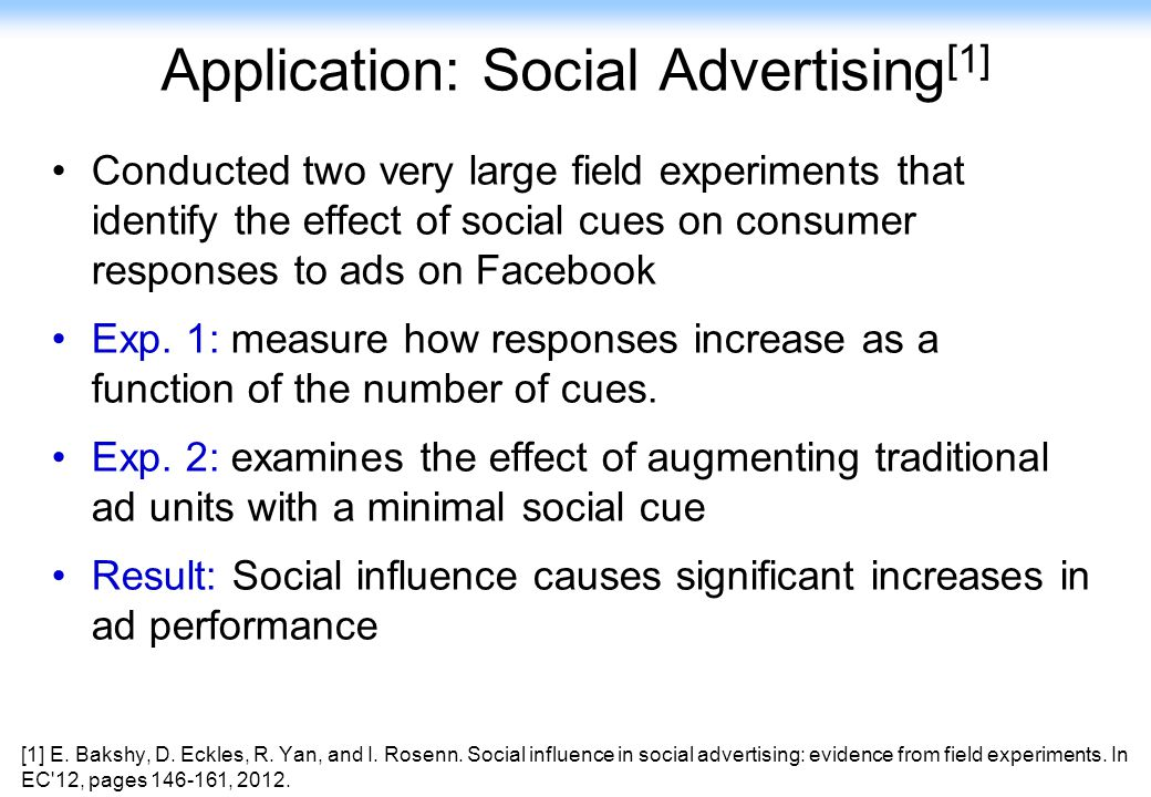 128 Application: Social Advertising [1] Conducted two very large field experiments that identify the effect of social cues on consumer responses to ad
