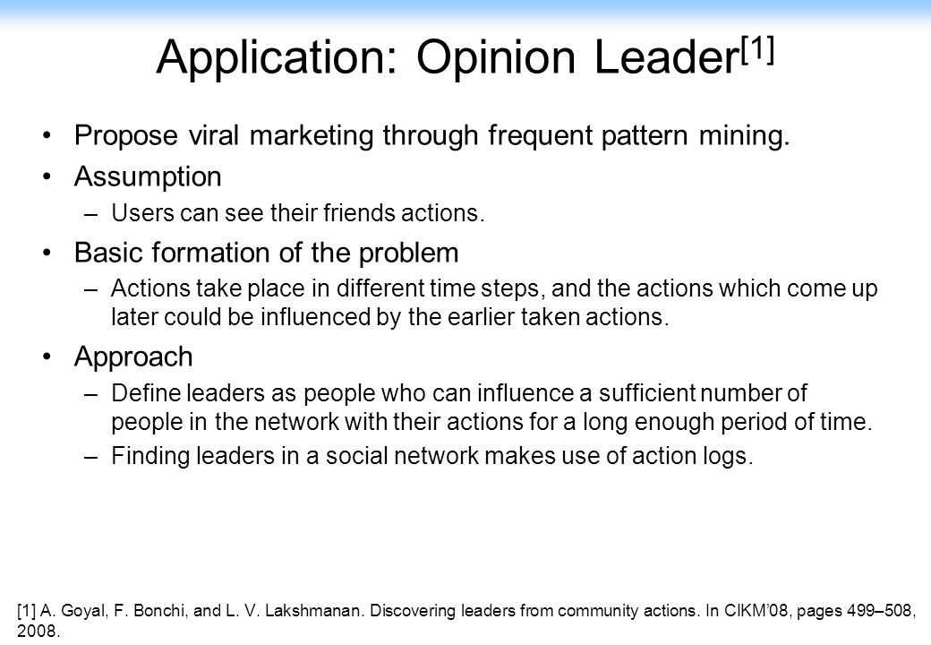 129 Application: Opinion Leader [1] Propose viral marketing through frequent pattern mining. Assumption –Users can see their friends actions. Basic fo