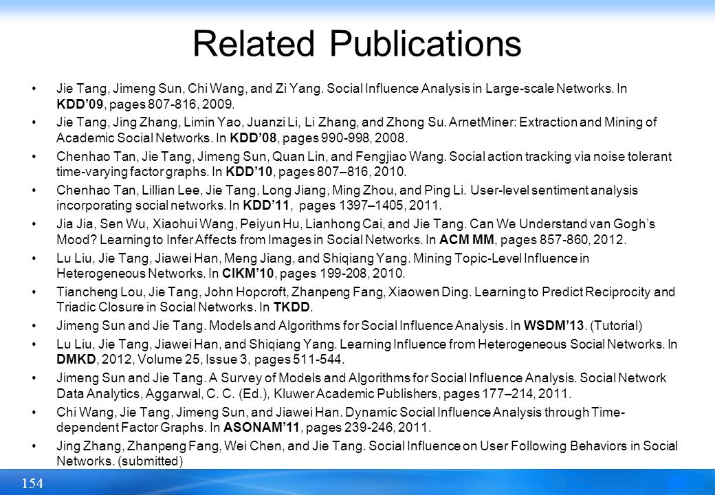 154 Related Publications Jie Tang, Jimeng Sun, Chi Wang, and Zi Yang. Social Influence Analysis in Large-scale Networks. In KDD09, pages 807-816, 2009