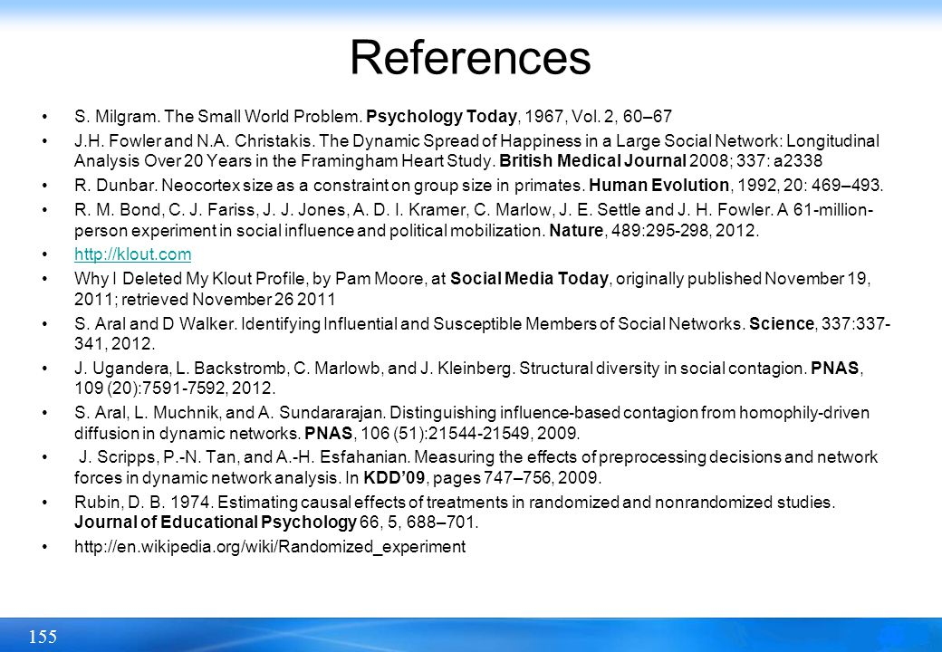 155 References S. Milgram. The Small World Problem. Psychology Today, 1967, Vol. 2, 60–67 J.H. Fowler and N.A. Christakis. The Dynamic Spread of Happi