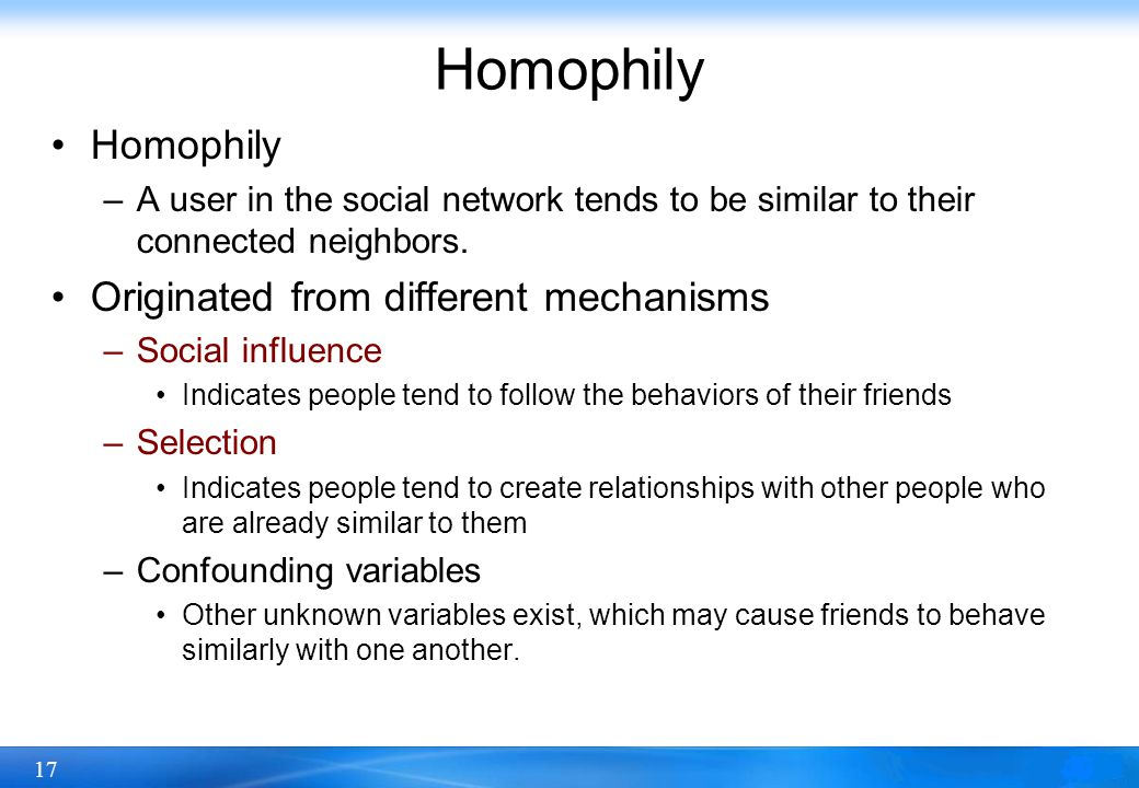 17 Homophily –A user in the social network tends to be similar to their connected neighbors. Originated from different mechanisms –Social influence In