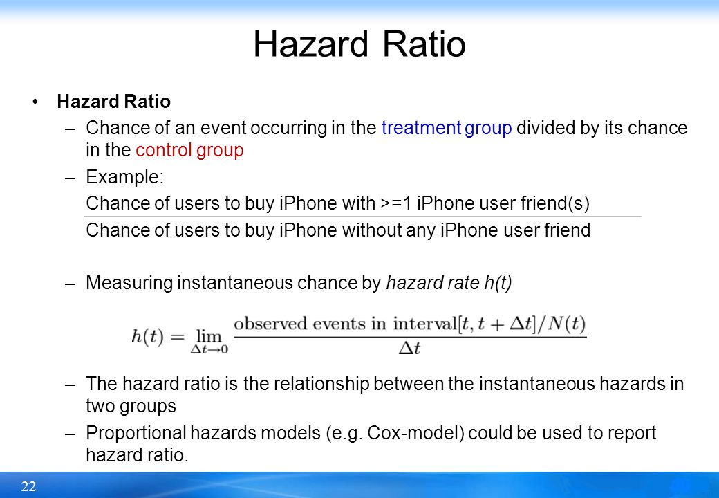 22 Hazard Ratio –Chance of an event occurring in the treatment group divided by its chance in the control group –Example: Chance of users to buy iPhon