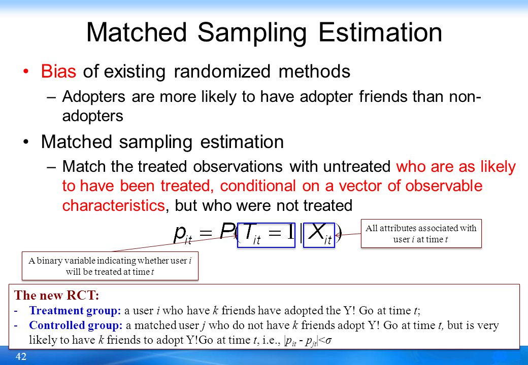 42 Matched Sampling Estimation Bias of existing randomized methods –Adopters are more likely to have adopter friends than non- adopters Matched sampli