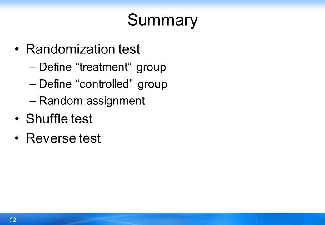 52 Summary Randomization test –Define treatment group –Define controlled group –Random assignment Shuffle test Reverse test