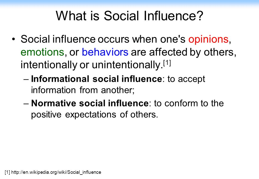 6 What is Social Influence? Social influence occurs when one's opinions, emotions, or behaviors are affected by others, intentionally or unintentional