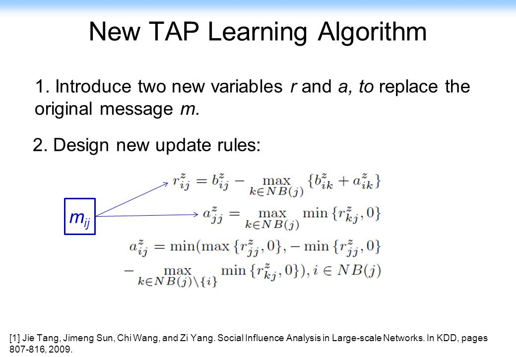 71 New TAP Learning Algorithm 1. Introduce two new variables r and a, to replace the original message m. 2. Design new update rules: m ij [1] Jie Tang