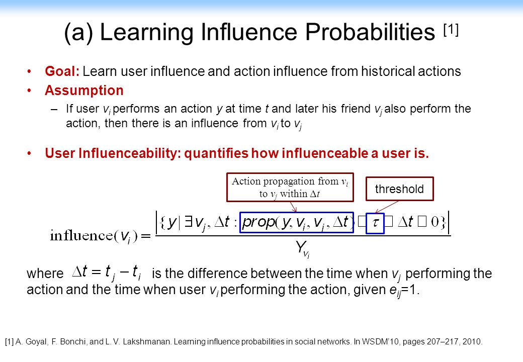 82 (a) Learning Influence Probabilities [1] Goal: Learn user influence and action influence from historical actions Assumption –If user v i performs a