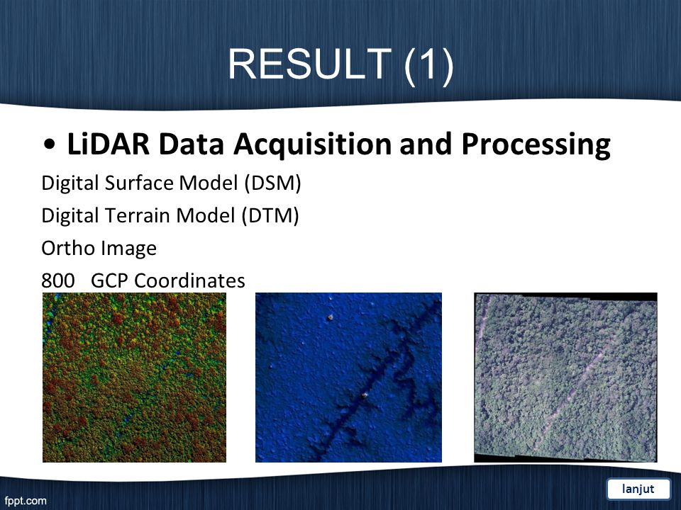 RESULT (1) LiDAR Data Acquisition and Processing Digital Surface Model (DSM) Digital Terrain Model (DTM) Ortho Image 800 GCP Coordinates lanjut