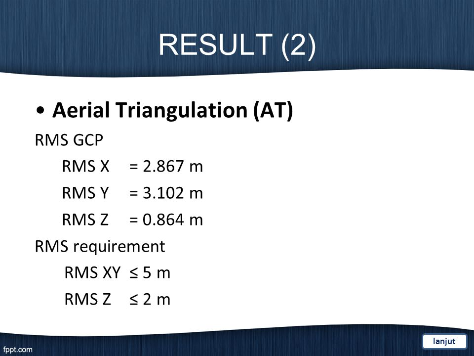 RESULT (2) Aerial Triangulation (AT) RMS GCP RMS X= 2.867 m RMS Y = 3.102 m RMS Z= 0.864 m RMS requirement RMS XY 5 m RMS Z 2 m lanjut