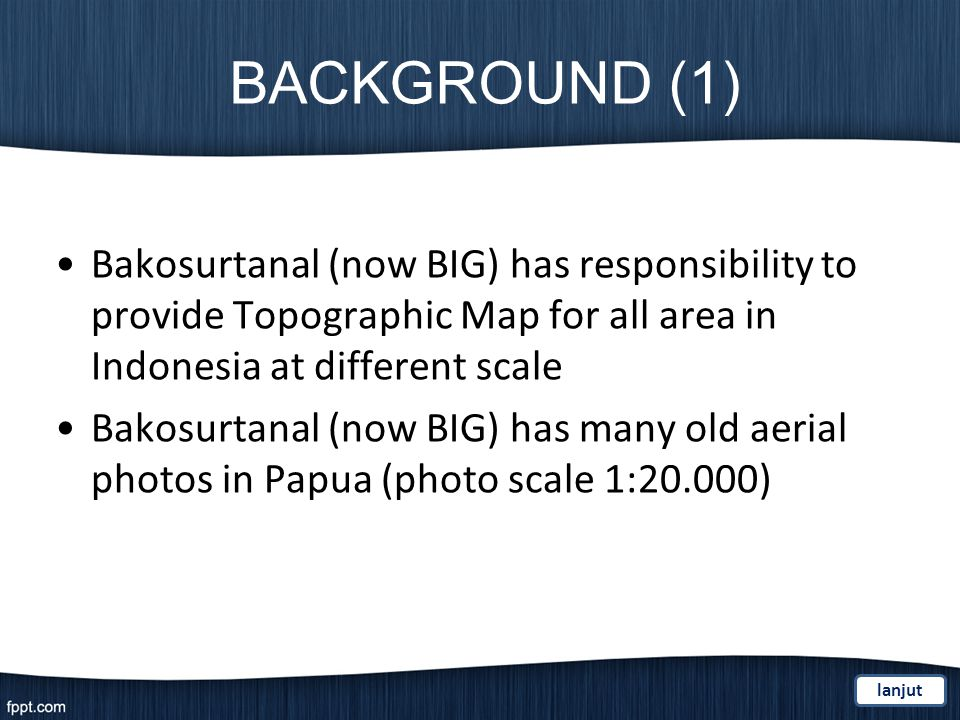 BACKGROUND (1) Bakosurtanal (now BIG) has responsibility to provide Topographic Map for all area in Indonesia at different scale Bakosurtanal (now BIG) has many old aerial photos in Papua (photo scale 1:20.000) lanjut