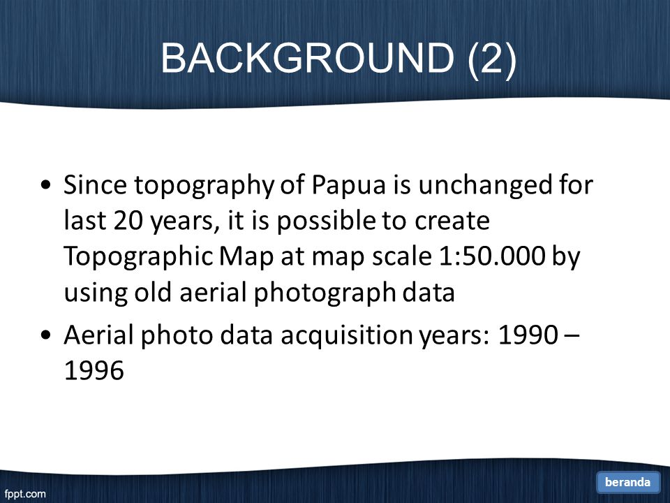 BACKGROUND (2) Since topography of Papua is unchanged for last 20 years, it is possible to create Topographic Map at map scale 1:50.000 by using old aerial photograph data Aerial photo data acquisition years: 1990 – 1996 beranda
