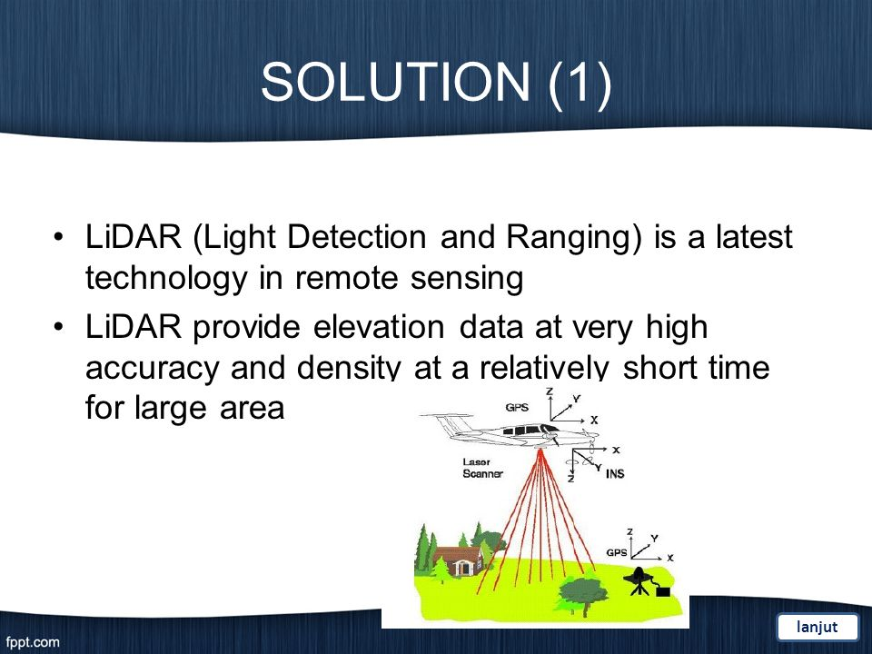 SOLUTION (1) LiDAR (Light Detection and Ranging) is a latest technology in remote sensing LiDAR provide elevation data at very high accuracy and density at a relatively short time for large area lanjut