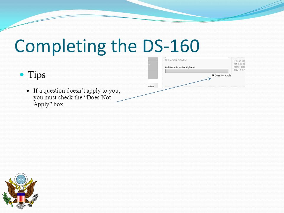 Completing the DS-160 Tips If a question doesnt apply to you, you must check the Does Not Apply box