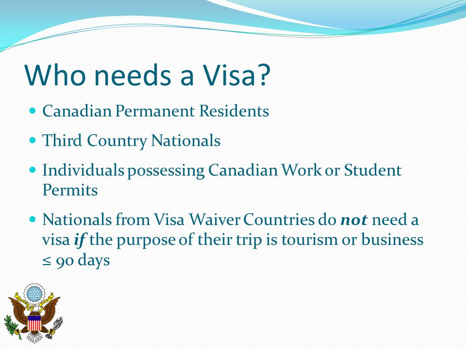 Who needs a Visa? Canadian Permanent Residents Third Country Nationals Individuals possessing Canadian Work or Student Permits Nationals from Visa Wai