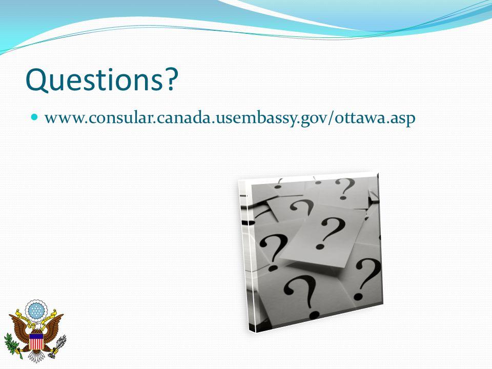 Questions? www.consular.canada.usembassy.gov/ottawa.asp