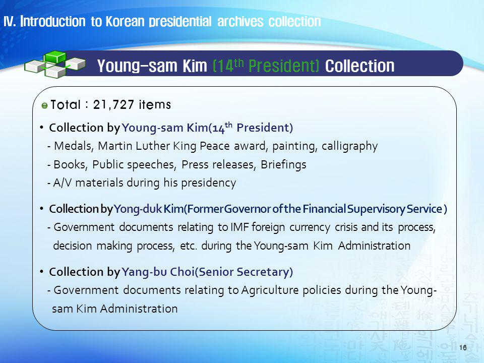 Young-sam Kim (14 th President) Collection Collection by Young-sam Kim(14 th President) - Medals, Martin Luther King Peace award, painting, calligraphy - Books, Public speeches, Press releases, Briefings - A/V materials during his presidency Collection by Yong-duk Kim(Former Governor of the Financial Supervisory Service ) - Government documents relating to IMF foreign currency crisis and its process, decision making process, etc.