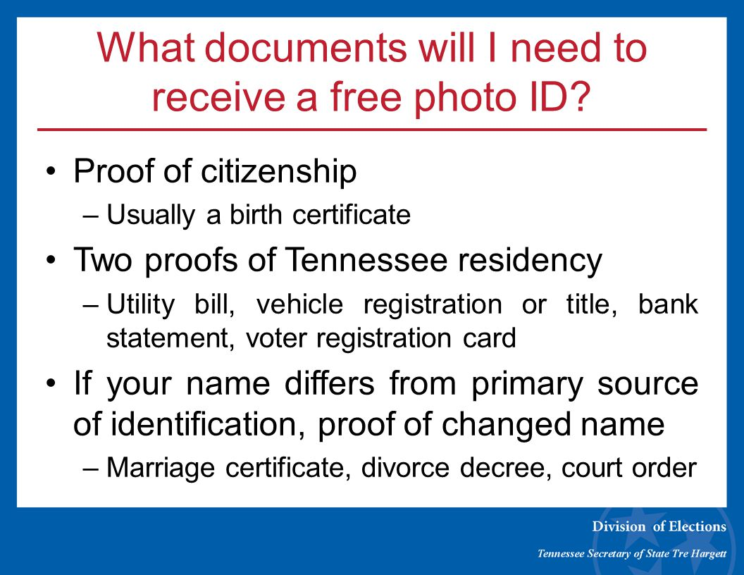 What documents will I need to receive a free photo ID? Proof of citizenship –Usually a birth certificate Two proofs of Tennessee residency –Utility bi