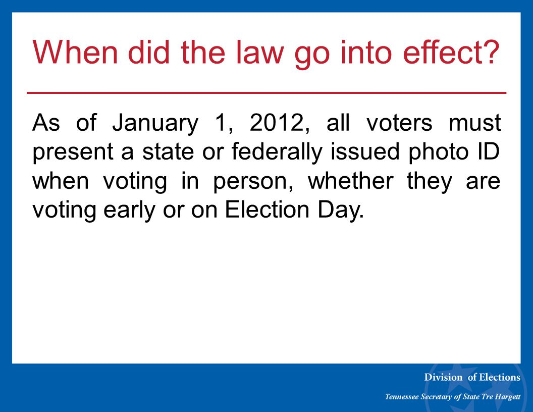 When did the law go into effect? As of January 1, 2012, all voters must present a state or federally issued photo ID when voting in person, whether th