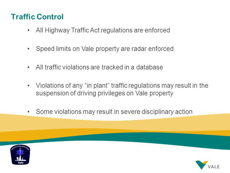 Traffic Control All Highway Traffic Act regulations are enforced Speed limits on Vale property are radar enforced All traffic violations are tracked in a database Violations of any in plant traffic regulations may result in the suspension of driving privileges on Vale property Some violations may result in severe disciplinary action