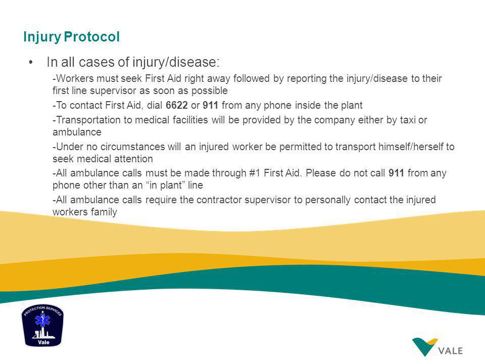 Injury Protocol In all cases of injury/disease: -Workers must seek First Aid right away followed by reporting the injury/disease to their first line supervisor as soon as possible -To contact First Aid, dial 6622 or 911 from any phone inside the plant -Transportation to medical facilities will be provided by the company either by taxi or ambulance -Under no circumstances will an injured worker be permitted to transport himself/herself to seek medical attention -All ambulance calls must be made through #1 First Aid.