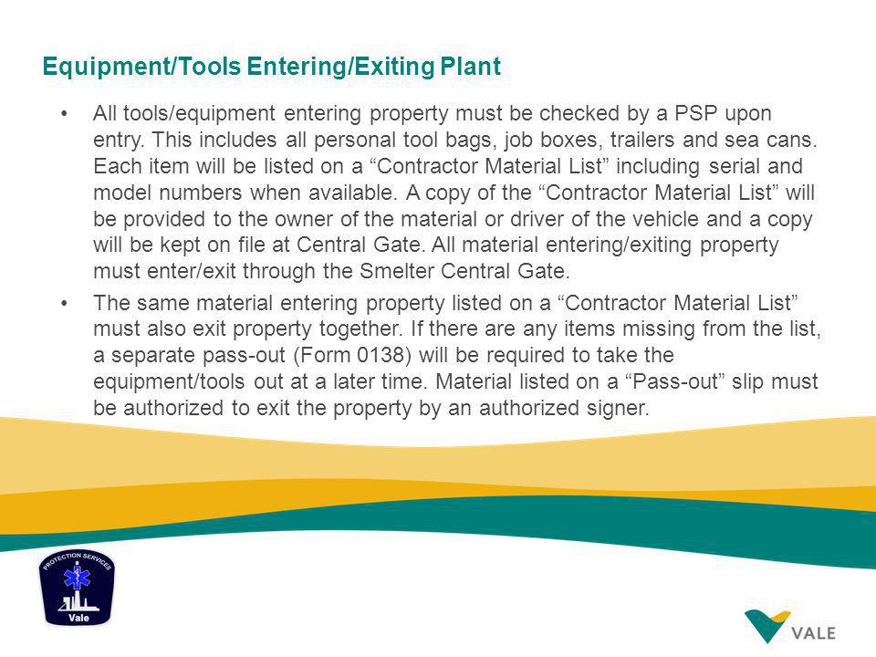 Equipment/Tools Entering/Exiting Plant All tools/equipment entering property must be checked by a PSP upon entry. This includes all personal tool bags
