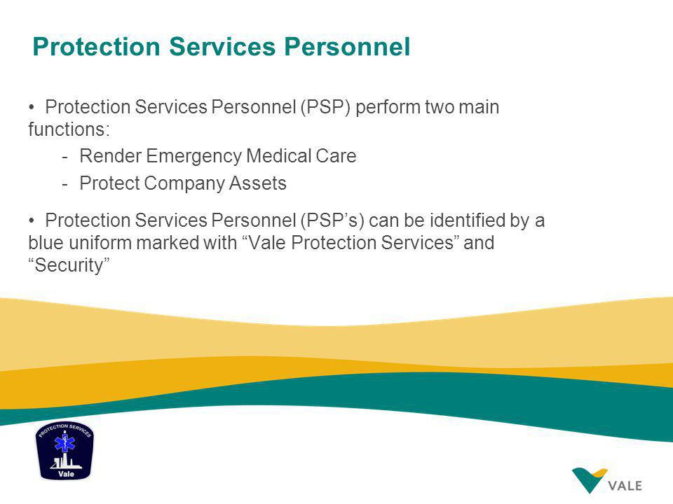 Protection Services Personnel Protection Services Personnel (PSP) perform two main functions: -Render Emergency Medical Care -Protect Company Assets Protection Services Personnel (PSPs) can be identified by a blue uniform marked with Vale Protection Services and Security