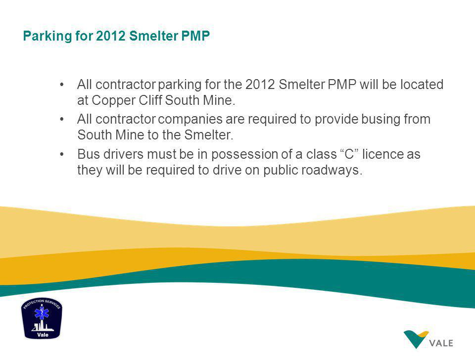 Parking for 2012 Smelter PMP All contractor parking for the 2012 Smelter PMP will be located at Copper Cliff South Mine. All contractor companies are