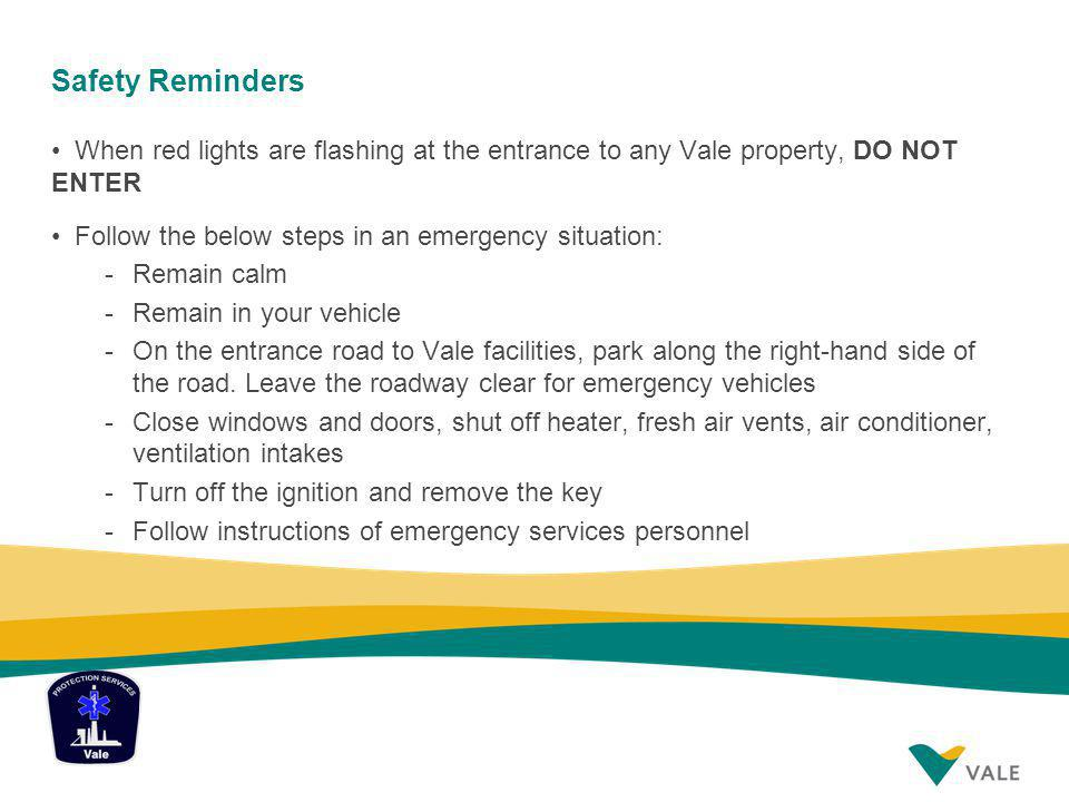 Safety Reminders When red lights are flashing at the entrance to any Vale property, DO NOT ENTER Follow the below steps in an emergency situation: -Remain calm -Remain in your vehicle -On the entrance road to Vale facilities, park along the right-hand side of the road.