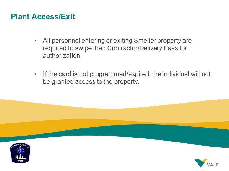 Plant Access/Exit All personnel entering or exiting Smelter property are required to swipe their Contractor/Delivery Pass for authorization.
