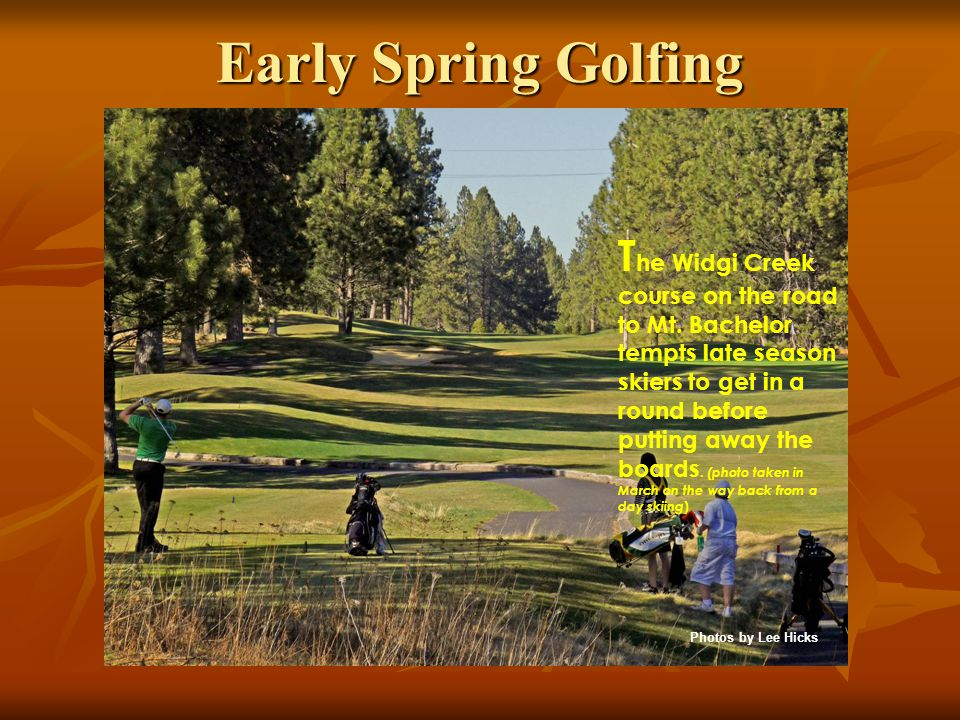 Early Spring Golfing T he Widgi Creek course on the road to Mt. Bachelor tempts late season skiers to get in a round before putting away the boards. (