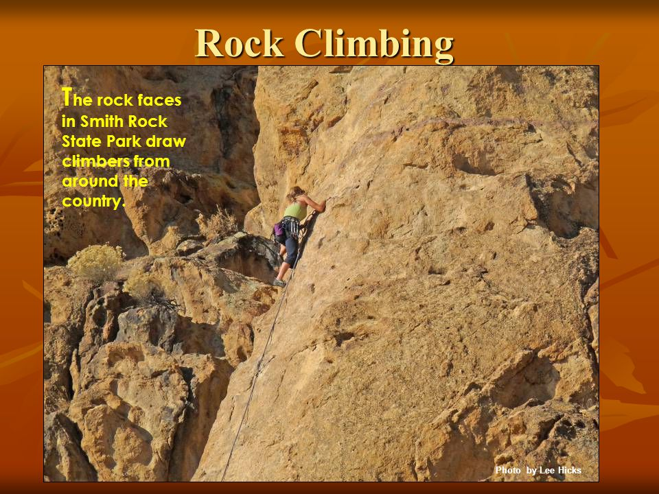 Rock Climbing T he rock faces in Smith Rock State Park draw climbers from around the country. Photo by Lee Hicks