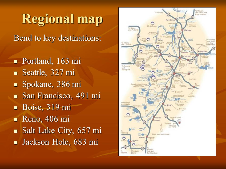 Regional map Bend to key destinations: Portland, 163 mi Portland, 163 mi Seattle, 327 mi Seattle, 327 mi Spokane, 386 mi Spokane, 386 mi San Francisco