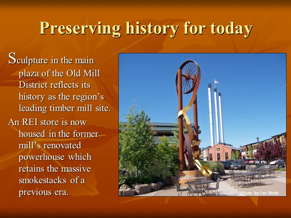 S culpture in the main plaza of the Old Mill District reflects its history as the regions leading timber mill site. An REI store is now housed in the